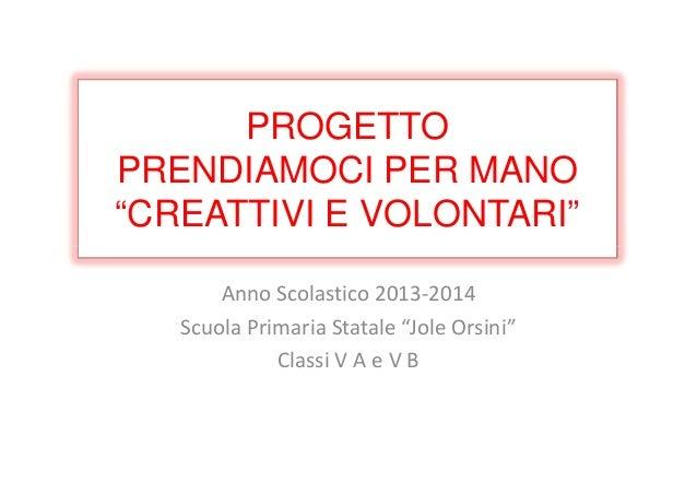 """PROGETTO PRENDIAMOCI PER MANO """"CREATTIVI E VOLONTARI"""" Anno Scolastico 2013-2014 Scuola Primaria Statale """"Jole Orsini"""" Clas..."""