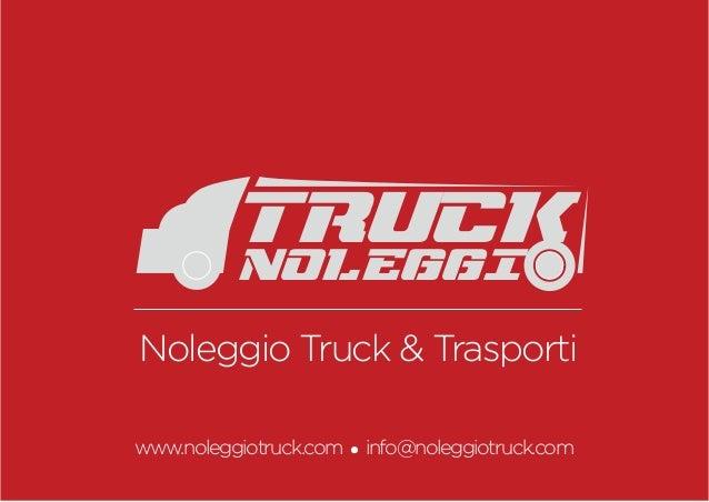 Noleggio Truck & Trasporti www.noleggiotruck.com info@noleggiotruck.com TRUCK noleggi