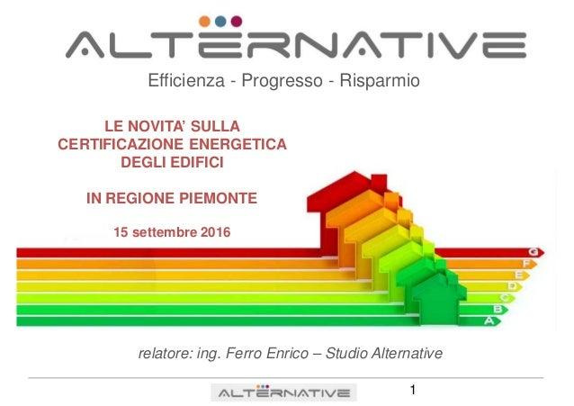 Efficienza - Progresso - Risparmio LE NOVITA' SULLA CERTIFICAZIONE ENERGETICA DEGLI EDIFICI IN REGIONE PIEMONTE 15 settemb...