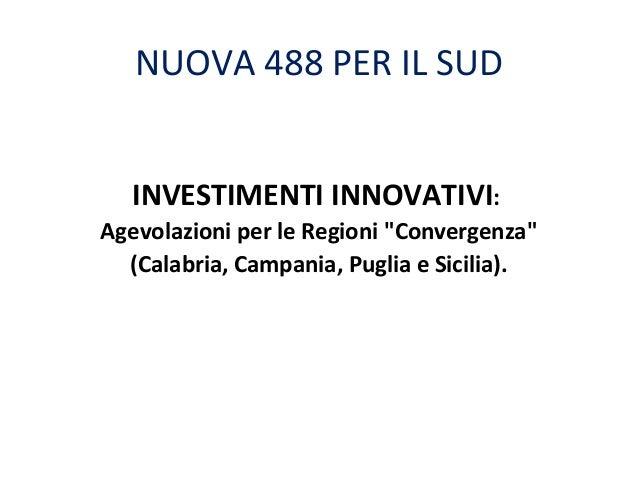 """NUOVA 488 PER IL SUD INVESTIMENTI INNOVATIVI: Agevolazioni per le Regioni """"Convergenza"""" (Calabria, Campania, Puglia e Sici..."""