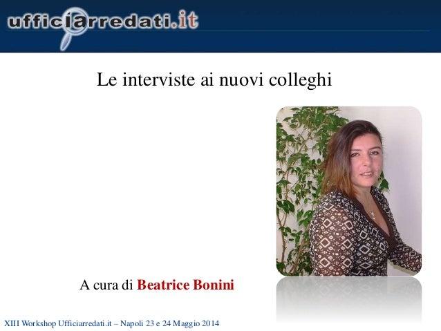 XIII Workshop Ufficiarredati.it – Napoli 23 e 24 Maggio 2014 Le interviste ai nuovi colleghi A cura di Beatrice Bonini