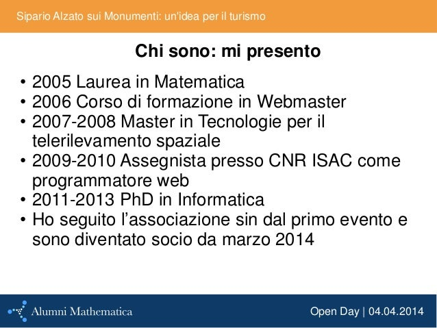 Open Day | 04.04.2014 Sipario Alzato sui Monumenti: un'idea per il turismo Chi sono: mi presento • 2005 Laurea in Matemati...