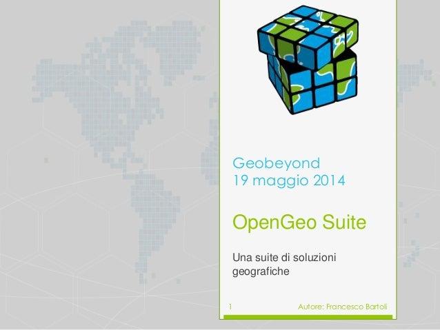 OpenGeo Suite Una suite di soluzioni geografiche Geobeyond 19 maggio 2014 Autore: Francesco Bartoli1