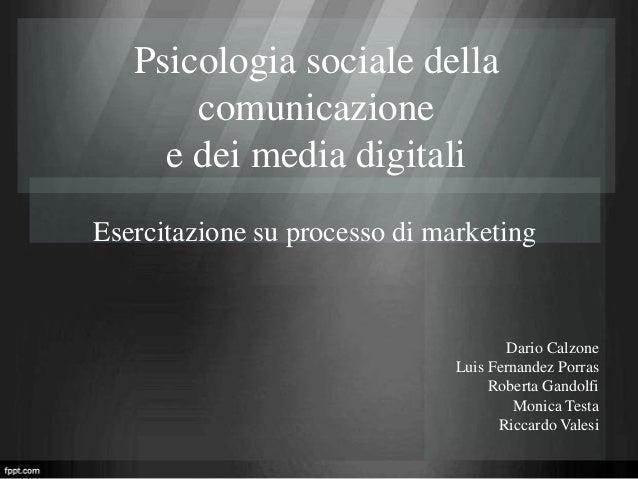 Psicologia sociale della comunicazione e dei media digitali Esercitazione su processo di marketing  Dario Calzone Luis Fer...