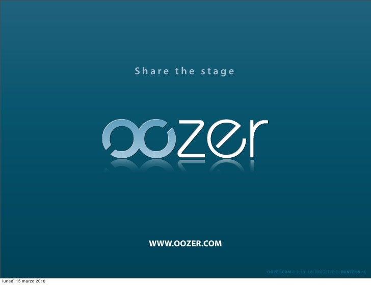 Share the stage                              WWW.OOZER.COM                                            OOZER.COM © 2010 - U...