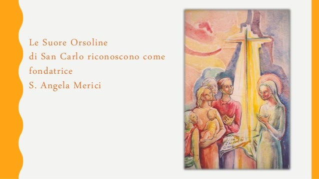 Le Suore Orsoline di San Carlo riconoscono come fondatrice S. Angela Merici