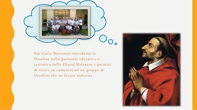 San Carlo Borromeo introdusse le Orsoline nella pastorale educativa e caritativa della Chiesa Milanese e permise di vivere...