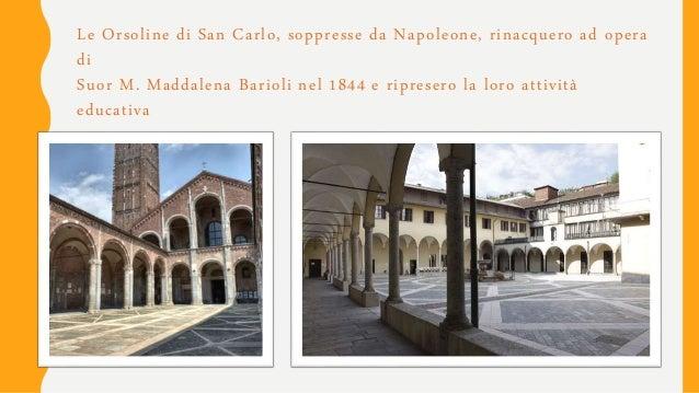 Le Orsoline di San Carlo, soppresse da Napoleone, rinacquero ad opera di Suor M. Maddalena Barioli nel 1844 e ripresero la...
