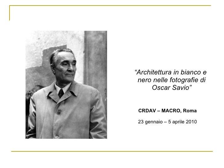 "<ul><ul><li>"" Architettura in bianco e nero nelle fotografie di Oscar Savio"" </li></ul></ul><ul><ul><li>CRDAV – MACRO, Rom..."