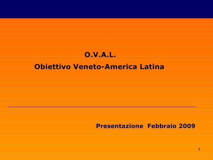 O.V.A.L. Obiettivo Veneto-America Latina                   Presentazione Febbraio 2009                                    ...