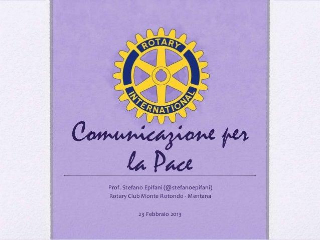Comunicazione per    la Pace   Prof. Stefano Epifani (@stefanoepifani)   Rotary Club Monte Rotondo - Mentana              ...