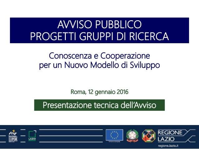 AVVISO PUBBLICO PROGETTI GRUPPI DI RICERCA Presentazione tecnica dell'Avviso Roma, 12 gennaio 2016 Conoscenza e Cooperazio...