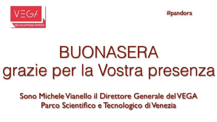 #pandora        BUONASERAgrazie per la Vostra presenza  Sono Michele Vianello il Direttore Generale del VEGA       Parco S...