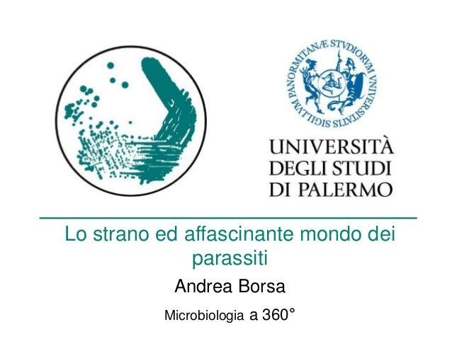 Lo strano ed affascinante mondo dei parassiti Andrea Borsa Microbiologia a 360°