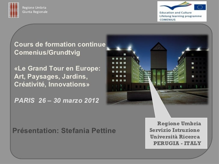 Regione Umbria  Giunta RegionaleCours de formation continueComenius/Grundtvig«Le Grand Tour en Europe:Art, Paysages, Jardi...