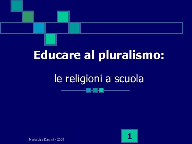 Educare al pluralismo:                  le religioni a scuola     Marialuisa Damini - 2009         1