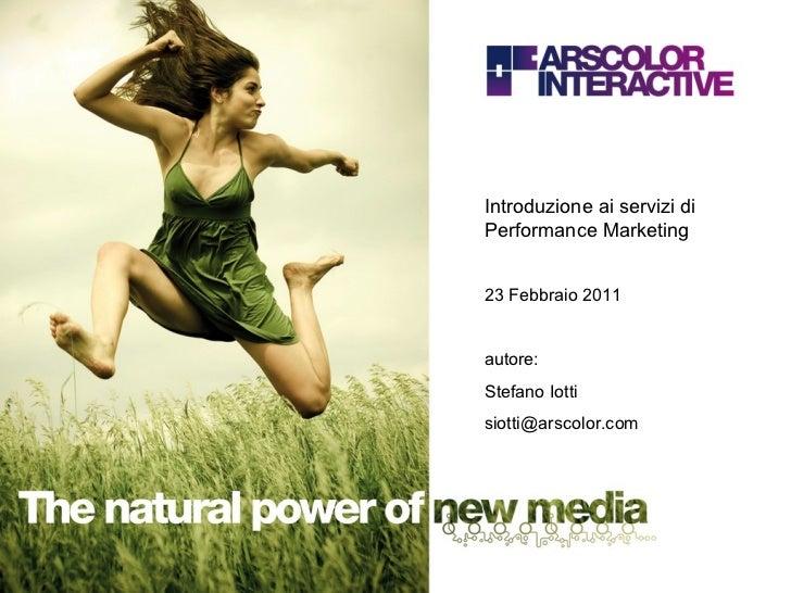 Introduzione ai servizi di Performance Marketing 23 Febbraio 2011 autore: Stefano Iotti [email_address]