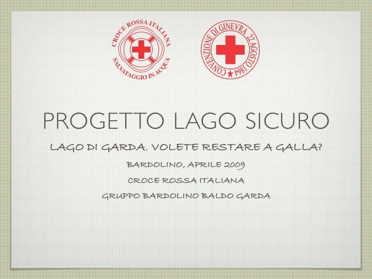 PROGETTO LAGO SICURO LAGO DI GARDA. VOLETE RESTARE A GALLA?            BARDOLINO, APRILE 2009            CROCE ROSSA ITALI...