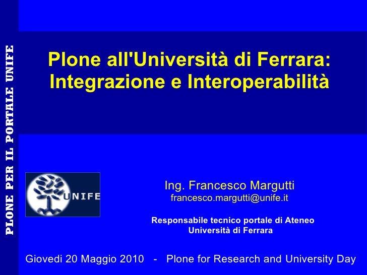 Plone all'Università di Ferrara:     Integrazione e Interoperabilità                               Ing. Francesco Margutti...