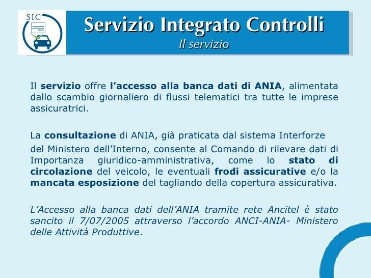 Servizio Integrato Controlli Il servizio <ul><li>Il  servizio  offre  l'accesso   alla banca dati di ANIA , alimentata dal...