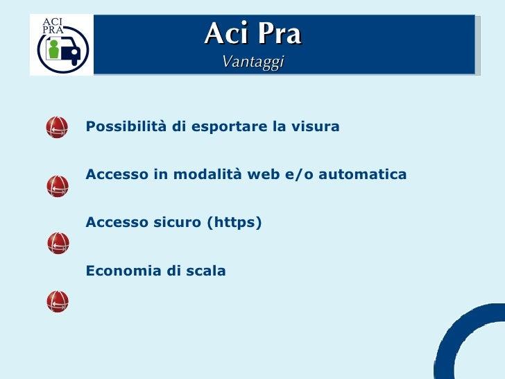 Aci Pra Vantaggi Possibilità di esportare la visura Accesso in modalità web e/o automatica Accesso sicuro (https) Economia...