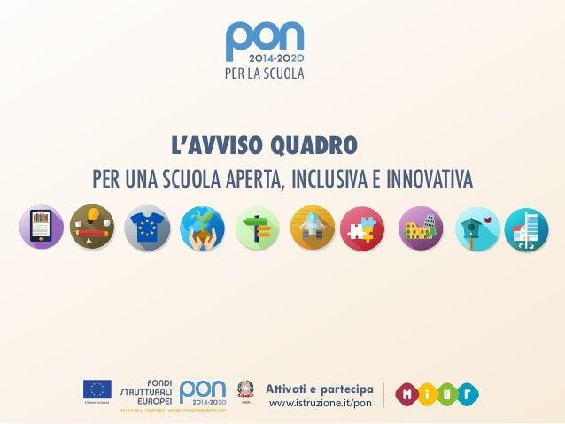 www.istruzione.it/pon Attivati e partecipa PER UNA SCUOLA APERTA, INCLUSIVA E INNOVATIVA L'AVVISO QUADRO