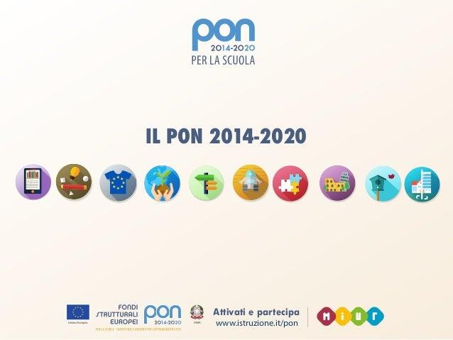 www.istruzione.it/pon Attivati e partecipa CHE COS'È IL PON 2014-2020: l'Europa per la scuola È un programma finalizzato a...