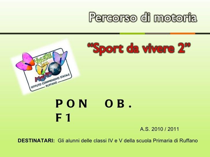 DESTINATARI:  Gli alunni delle classi IV e V della scuola Primaria di Ruffano PON  OB. F1  A.S. 2010 / 2011