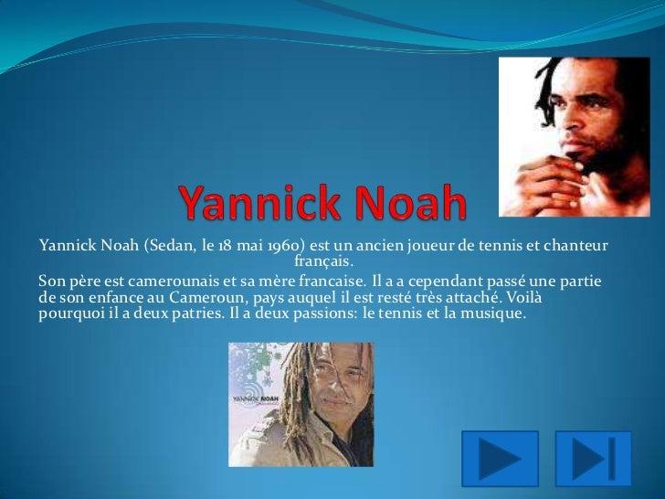 YannickNoah<br />Yannick Noah (Sedan, le 18 mai 1960) est un ancien joueur de tennis et chanteur  français.<br />Son père ...
