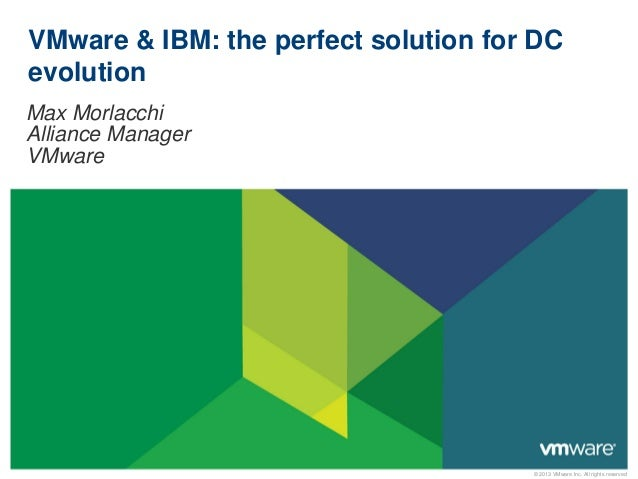 © 2013 VMware Inc. All rights reserved VMware & IBM: the perfect solution for DC evolution Max Morlacchi Alliance Manager ...