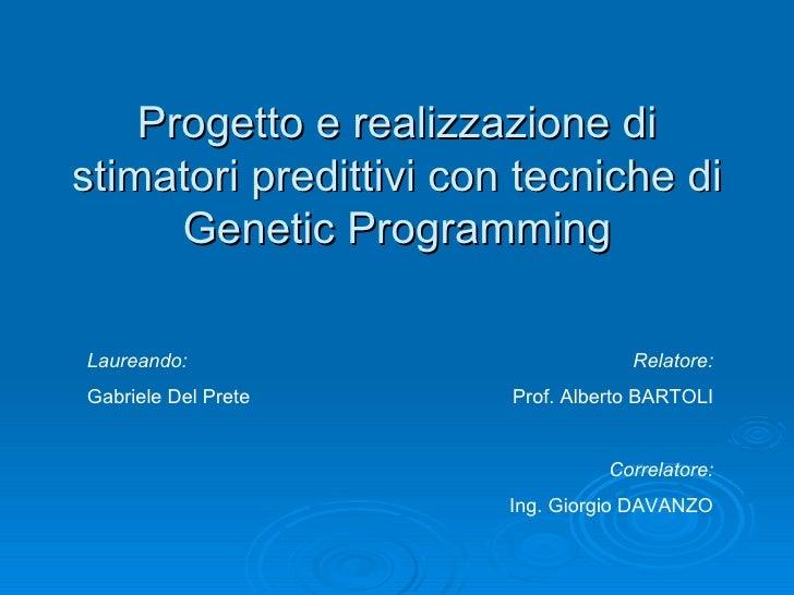 Progetto e realizzazione di stimatori predittivi con tecniche di Genetic Programming Relatore: Prof. Alberto BARTOLI Corre...