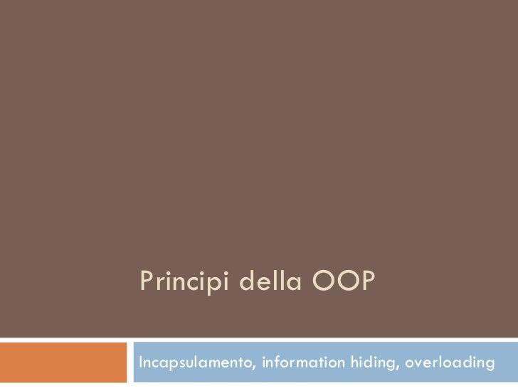 Principi della OOP Incapsulamento, information hiding, overloading