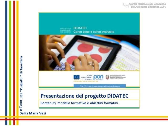 """Presentazione del progetto DIDATEC Contenuti, modello formativo e obiettivi formativi. e-Tutor Dalila Maria Virzì IISS""""Pug..."""