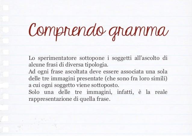 Comprendo gramma Lo sperimentatore sottopone i soggetti all'ascolto di alcune frasi di diversa tipologia. Ad ogni frase as...