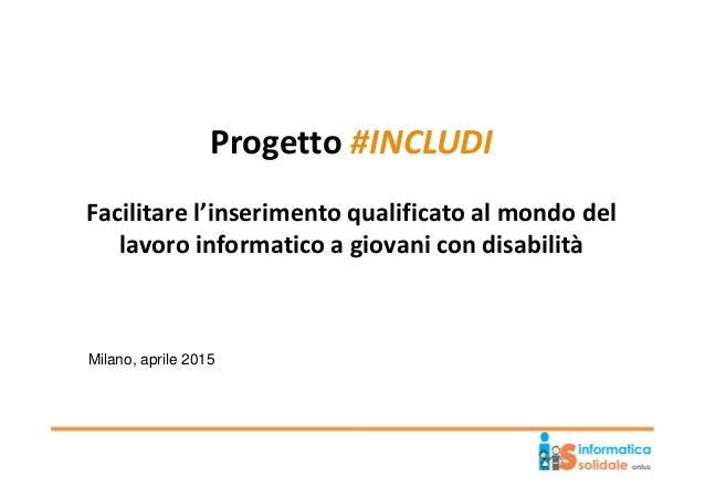 Progetto #INCLUDI Facilitare l'inserimento qualificato al mondo del lavoro informatico a giovani con disabilità Milano, ap...