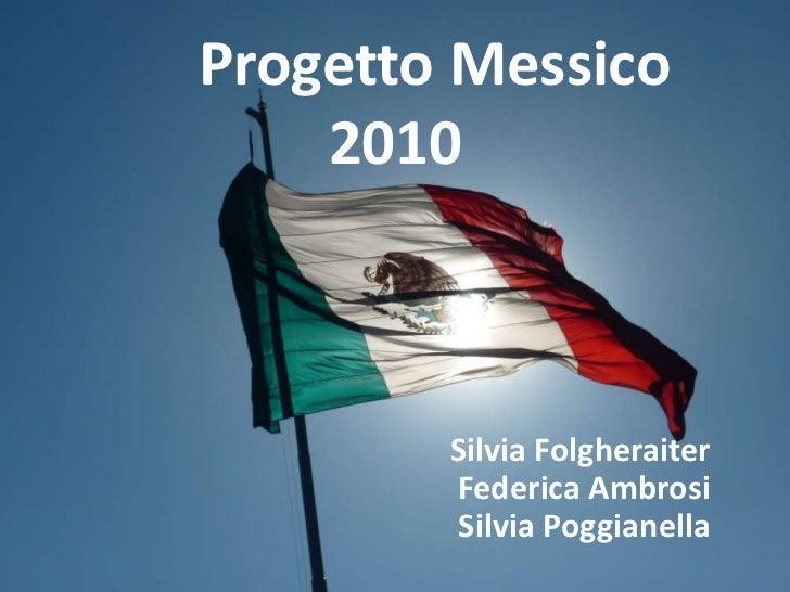 Progetto Messico 2010 <br />Silvia FolgheraiterFederica AmbrosiSilvia Poggianella<br />