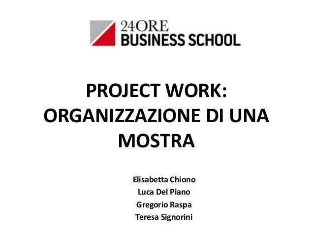 PROJECT WORK: ORGANIZZAZIONE DI UNA MOSTRA Elisabetta Chiono Luca Del Piano Gregorio Raspa Teresa Signorini