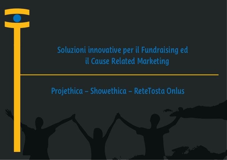 Soluzioni innovative per il Fundraising ed          il Cause Related MarketingProjethica – Showethica – ReteTosta Onlus