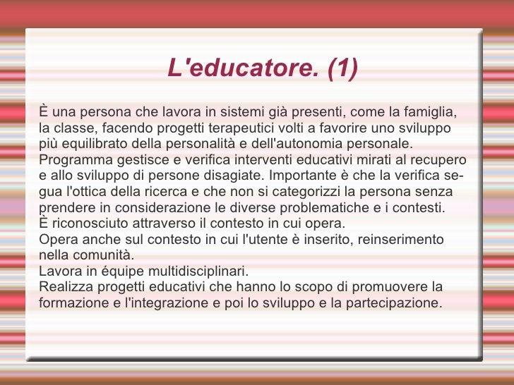 L'educatore. (1) <ul><li>È una persona che lavora in sistemi già presenti, come la famiglia, la classe, facendo progetti t...