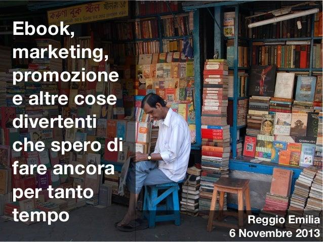 Ebook, marketing, promozione e altre cose divertenti che spero di fare ancora per tanto tempo  Cover  Reggio Emilia 6 Nove...