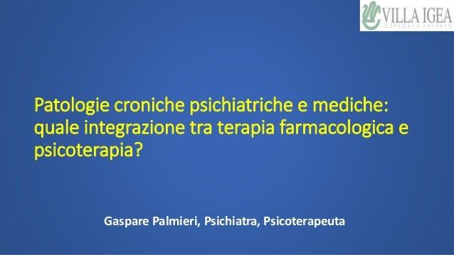 Patologie croniche psichiatriche e mediche: quale integrazione tra terapia farmacologica e psicoterapia? Gaspare Palmieri,...
