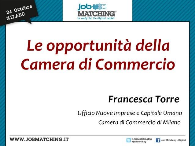 Le opportunità della Camera di Commercio Francesca Torre Ufficio Nuove Imprese e Capitale Umano Camera di Commercio di Mil...
