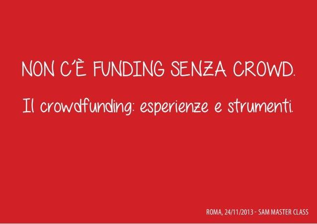 Non c'è funding senza crowd. Il crowdfunding: esperienze e strumenti.  Roma, 24/11/2013 - SAM Master Class