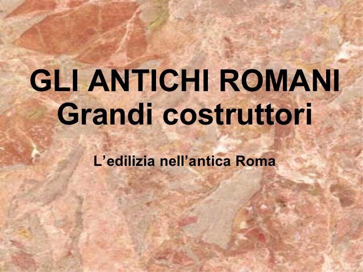 L'edilizia nell'antica Roma GLI ANTICHI ROMANI Grandi costruttori