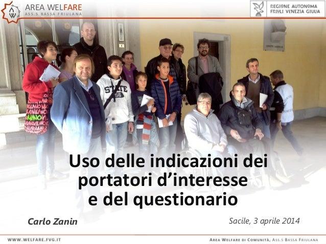 Uso delle indicazioni dei portatori d'interesse e del questionario Carlo Zanin Sacile, 3 aprile 2014 AREA WELFARE A S S . ...