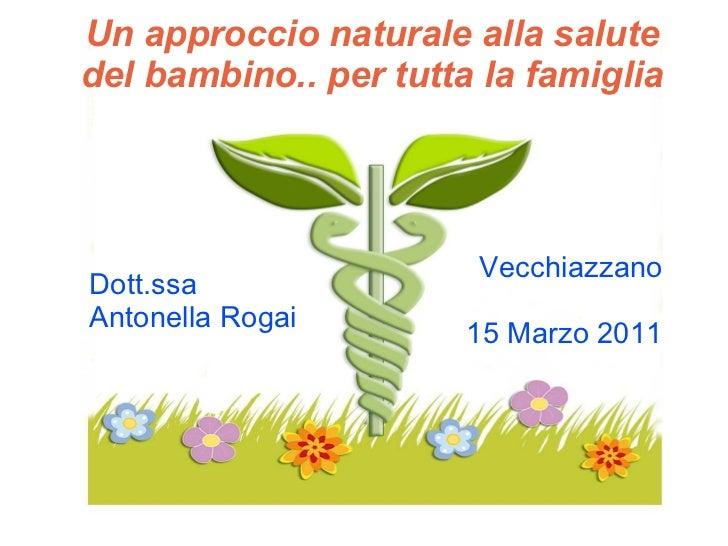 Un approccio naturale alla salute del bambino.. per tutta la famiglia Dott.ssa  Antonella Rogai Vecchiazzano 15 Marzo 2011
