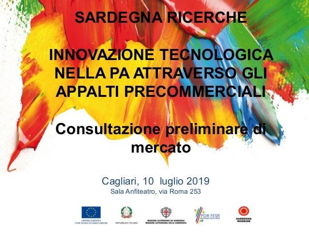 INNOVAZIONE TECNOLOGICA NELLA PA ATTRAVERSO GLI APPALTI PRECOMMERCIALI Cagliari, 10 luglio 2019 Sala Anfiteatro, via Roma ...