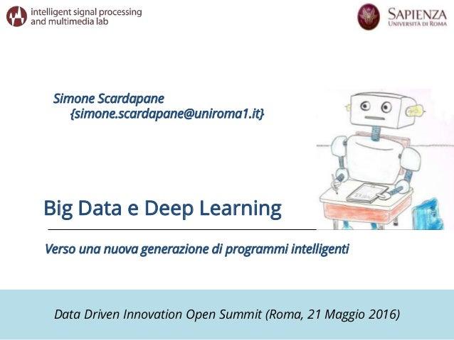 Data Driven Innovation Open Summit (Roma, 21 Maggio 2016) Big Data e Deep Learning Simone Scardapane {simone.scardapane@un...