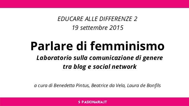 PASIONARIA.IT a cura di Benedetta Pintus, Beatrice da Vela, Laura de Bonfils Parlare di femminismo EDUCARE ALLE DIFFERENZE...