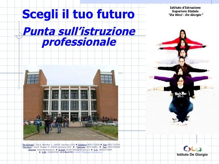 """Scegli il tuo futuro Punta sull'istruzione professionale """" De Giorgio """":  Via A. Barrella, 1 – 66034  Lanciano (CH)     T..."""